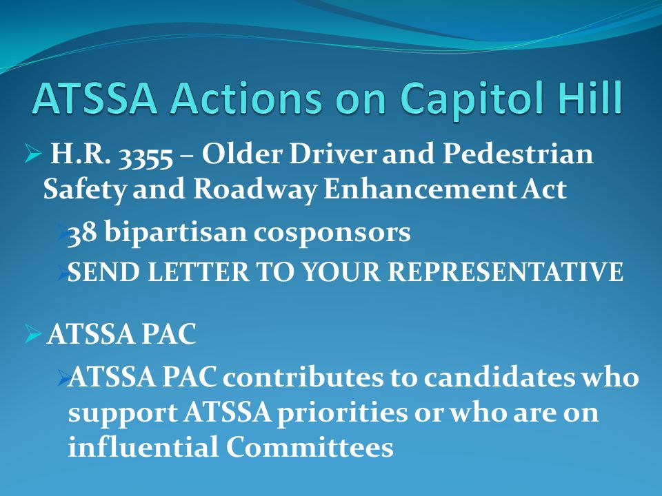  H.R. 3355 – Older Driver and Pedestrian Safety and Roadway Enhancement Act  38 bipartisan cosponsors  SEND LETTER TO YOUR REPRESENTATIVE  ATSSA P