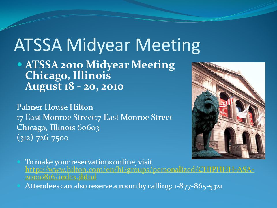 ATSSA Midyear Meeting ATSSA 2010 Midyear Meeting Chicago, Illinois August 18 - 20, 2010 Palmer House Hilton 17 East Monroe Street17 East Monroe Street Chicago, Illinois 60603 (312) 726-7500 To make your reservations online, visit http://www.hilton.com/en/hi/groups/personalized/CHIPHHH-ASA- 20100816/index.jhtml http://www.hilton.com/en/hi/groups/personalized/CHIPHHH-ASA- 20100816/index.jhtml Attendees can also reserve a room by calling: 1-877-865-5321