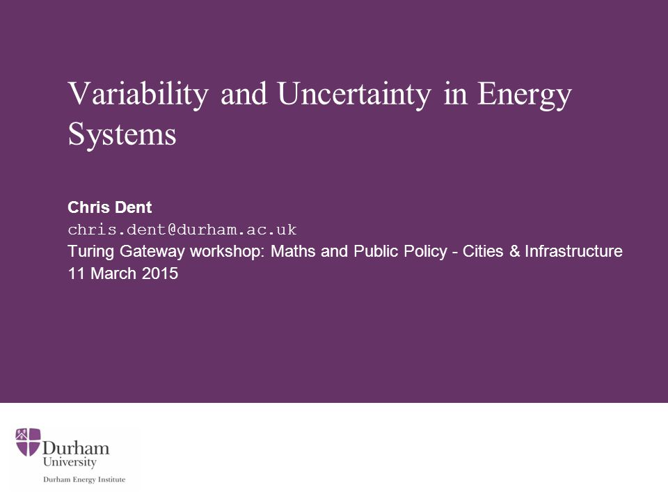 Variability and Uncertainty in Energy Systems Chris Dent chris.dent@durham.ac.uk Turing Gateway workshop: Maths and Public Policy - Cities & Infrastructure 11 March 2015