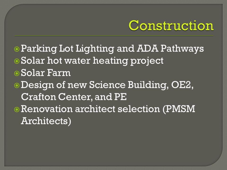  Parking Lot Lighting and ADA Pathways  Solar hot water heating project  Solar Farm  Design of new Science Building, OE2, Crafton Center, and PE  Renovation architect selection (PMSM Architects)