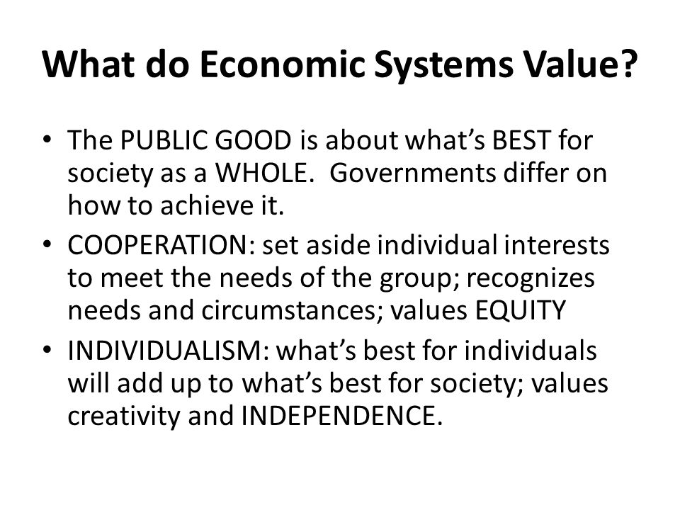What do Economic Systems Value? The PUBLIC GOOD is about what's BEST for society as a WHOLE. Governments differ on how to achieve it. COOPERATION: set