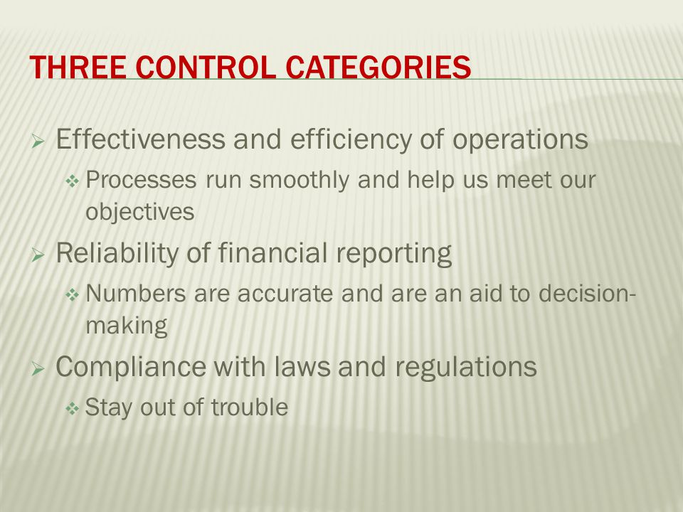 THREE CONTROL CATEGORIES  Effectiveness and efficiency of operations  Processes run smoothly and help us meet our objectives  Reliability of financial reporting  Numbers are accurate and are an aid to decision- making  Compliance with laws and regulations  Stay out of trouble