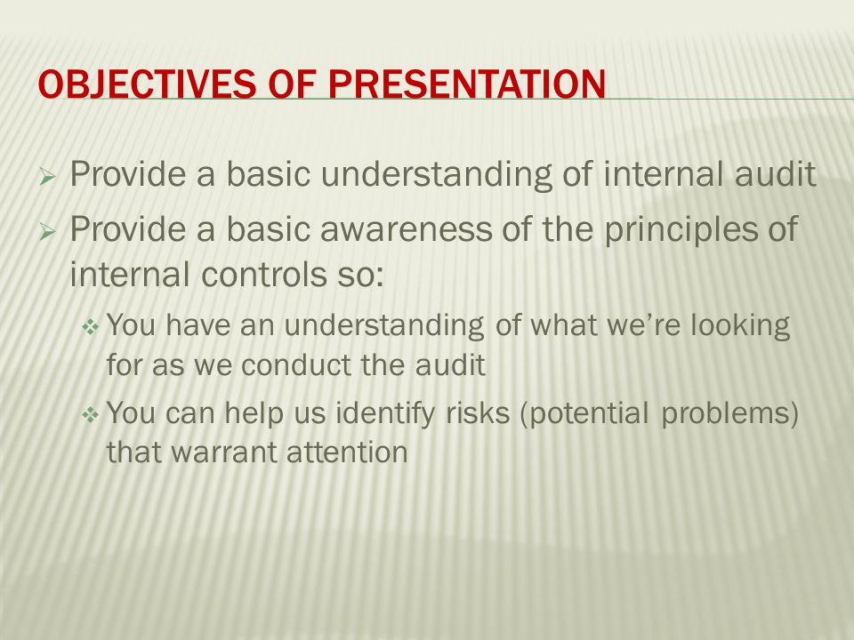 OBJECTIVES OF PRESENTATION  Provide a basic understanding of internal audit  Provide a basic awareness of the principles of internal controls so:  You have an understanding of what we're looking for as we conduct the audit  You can help us identify risks (potential problems) that warrant attention