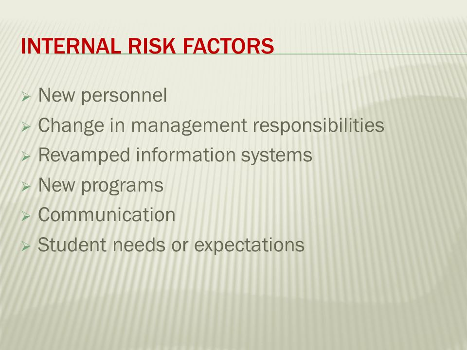 INTERNAL RISK FACTORS  New personnel  Change in management responsibilities  Revamped information systems  New programs  Communication  Student needs or expectations