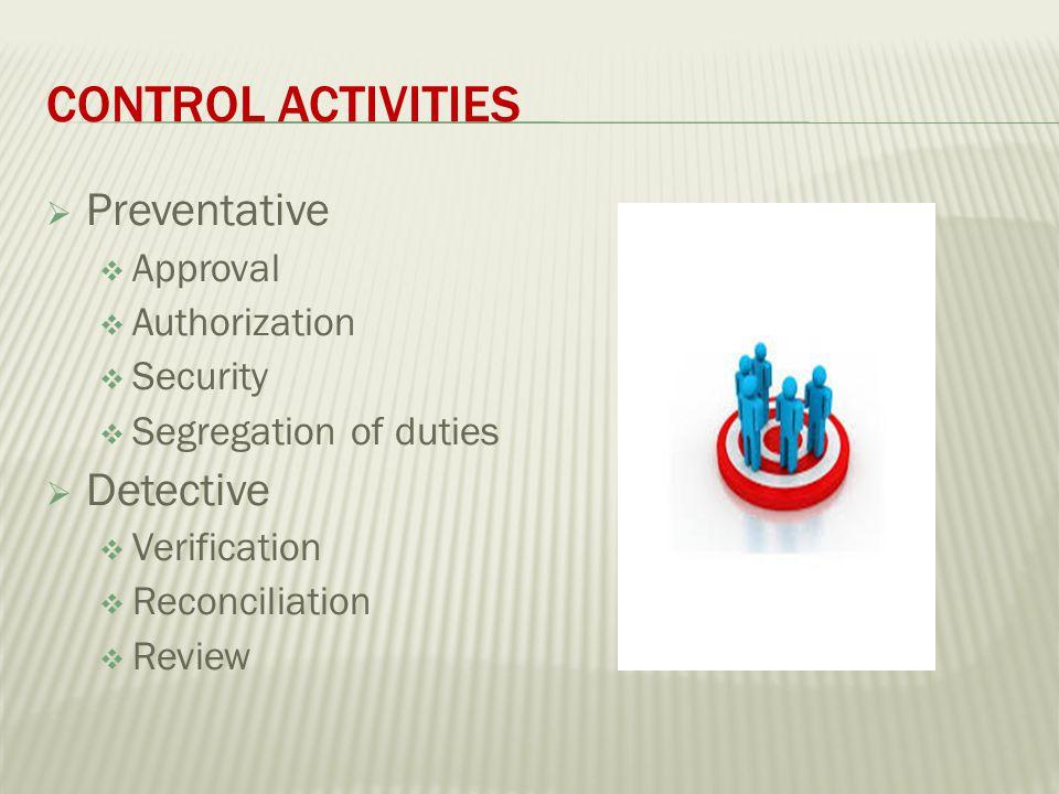 CONTROL ACTIVITIES  Preventative  Approval  Authorization  Security  Segregation of duties  Detective  Verification  Reconciliation  Review