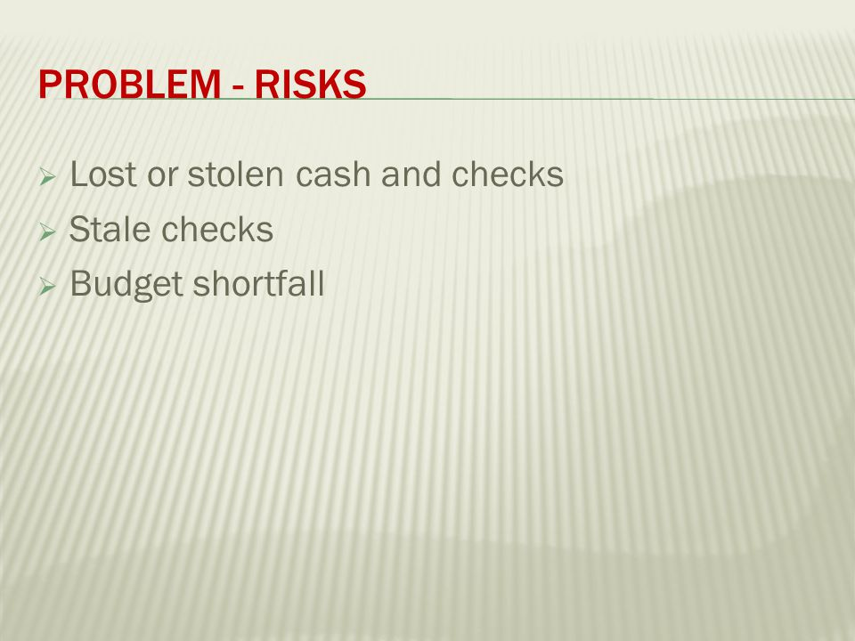 PROBLEM - RISKS  Lost or stolen cash and checks  Stale checks  Budget shortfall