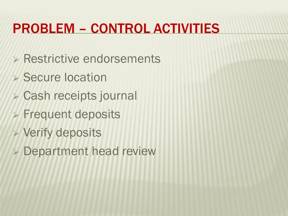 PROBLEM – CONTROL ACTIVITIES  Restrictive endorsements  Secure location  Cash receipts journal  Frequent deposits  Verify deposits  Department head review