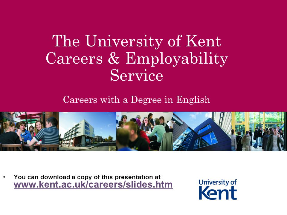 The University of Kent Careers & Employability Service Careers with a Degree in English You can download a copy of this presentation at www.kent.ac.uk/careers/slides.htm