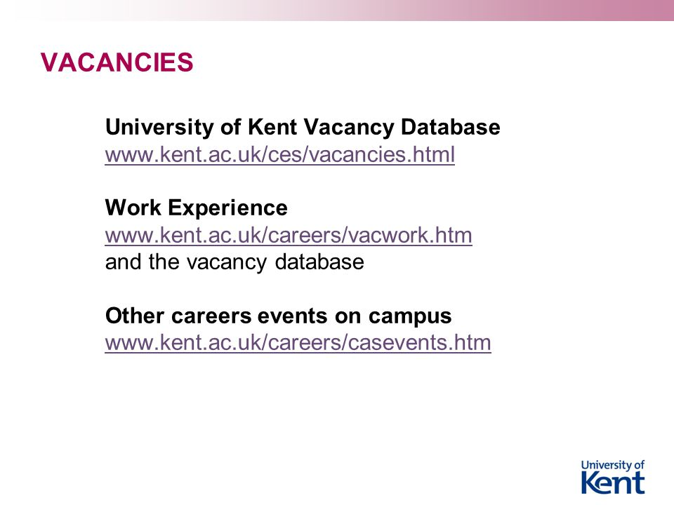 VACANCIES University of Kent Vacancy Database www.kent.ac.uk/ces/vacancies.html Work Experience www.kent.ac.uk/careers/vacwork.htm www.kent.ac.uk/careers/vacwork.htm and the vacancy database Other careers events on campus www.kent.ac.uk/careers/casevents.htm