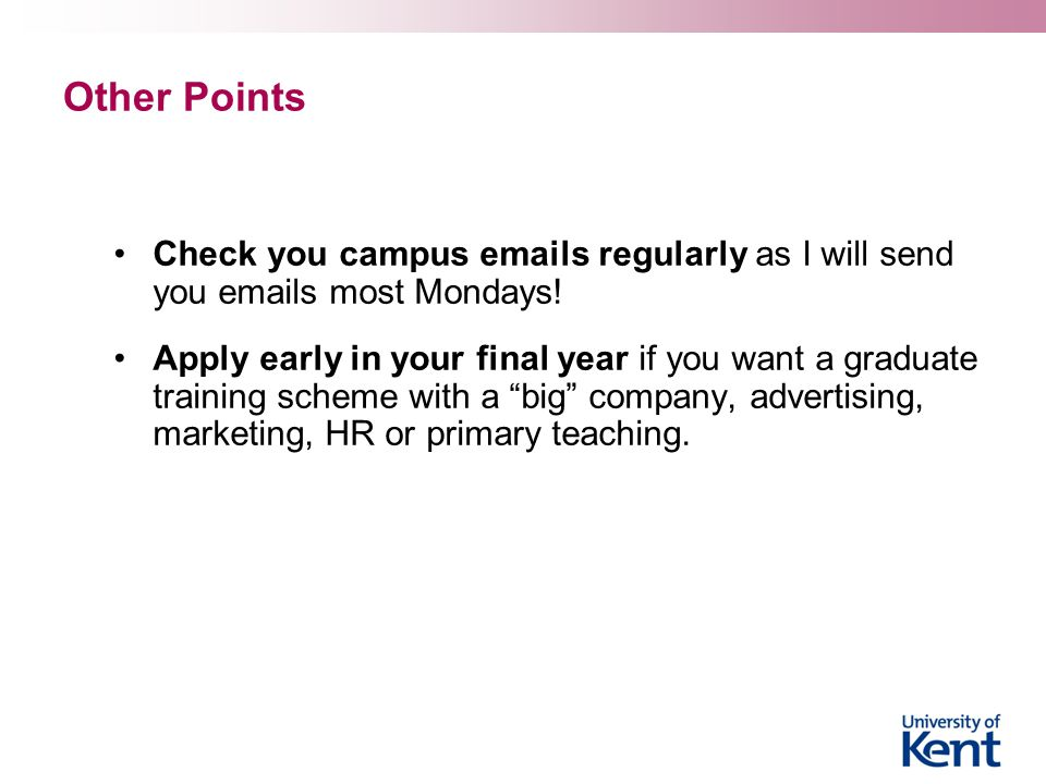 Other Points Check you campus emails regularly as I will send you emails most Mondays! Apply early in your final year if you want a graduate training