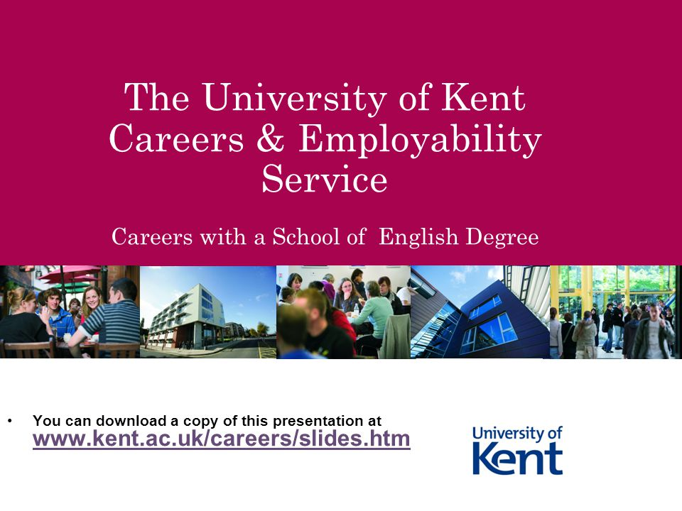 The University of Kent Careers & Employability Service Careers with a School of English Degree You can download a copy of this presentation at www.ken