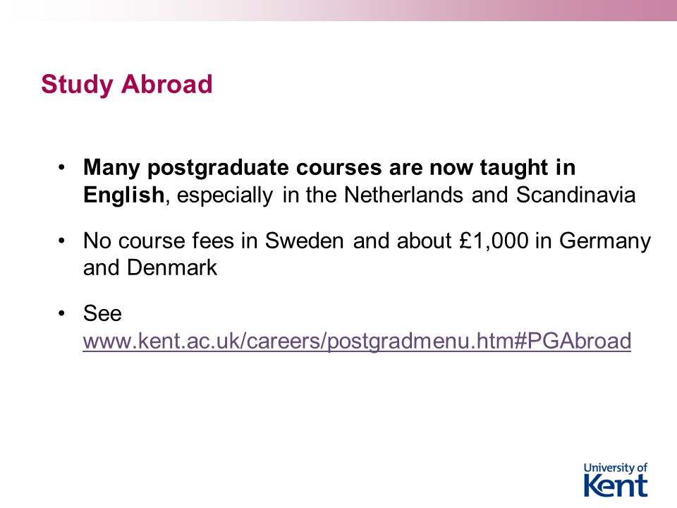 Study Abroad Many postgraduate courses are now taught in English, especially in the Netherlands and Scandinavia No course fees in Sweden and about £1,