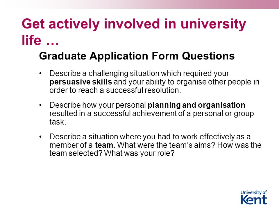 Get actively involved in university life … Graduate Application Form Questions Describe a challenging situation which required your persuasive skills and your ability to organise other people in order to reach a successful resolution.