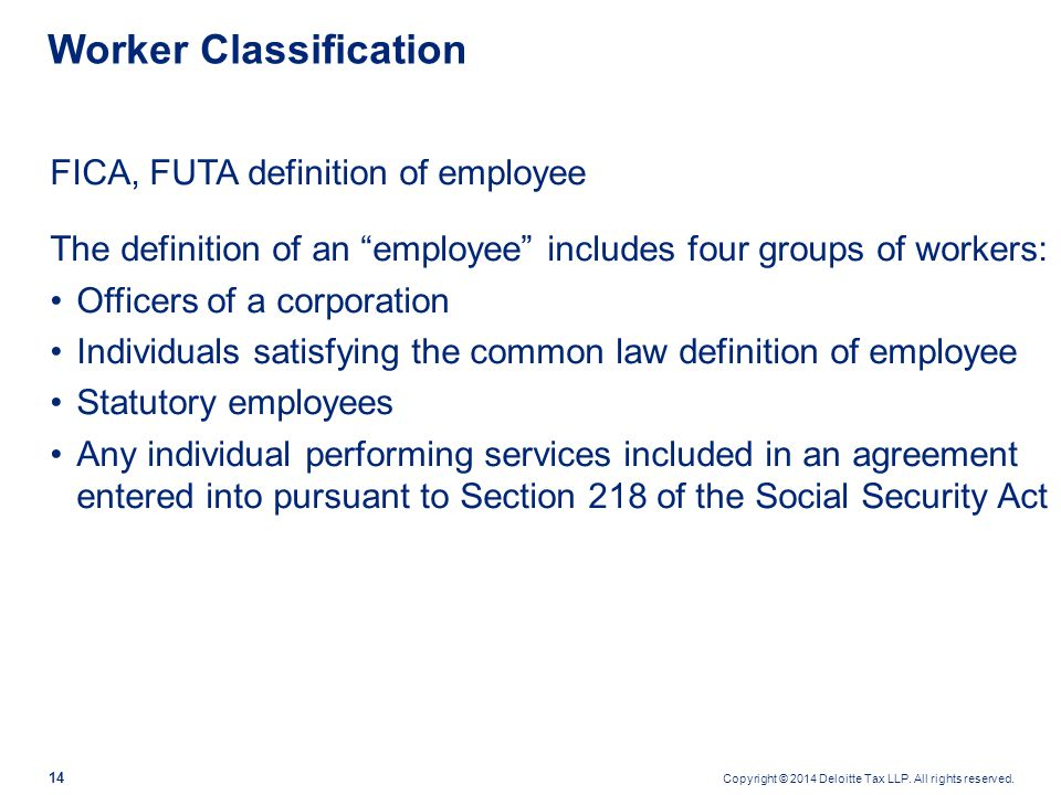 """Copyright © 2014 Deloitte Tax LLP. All rights reserved. 14 Worker Classification FICA, FUTA definition of employee The definition of an """"employee"""" inc"""