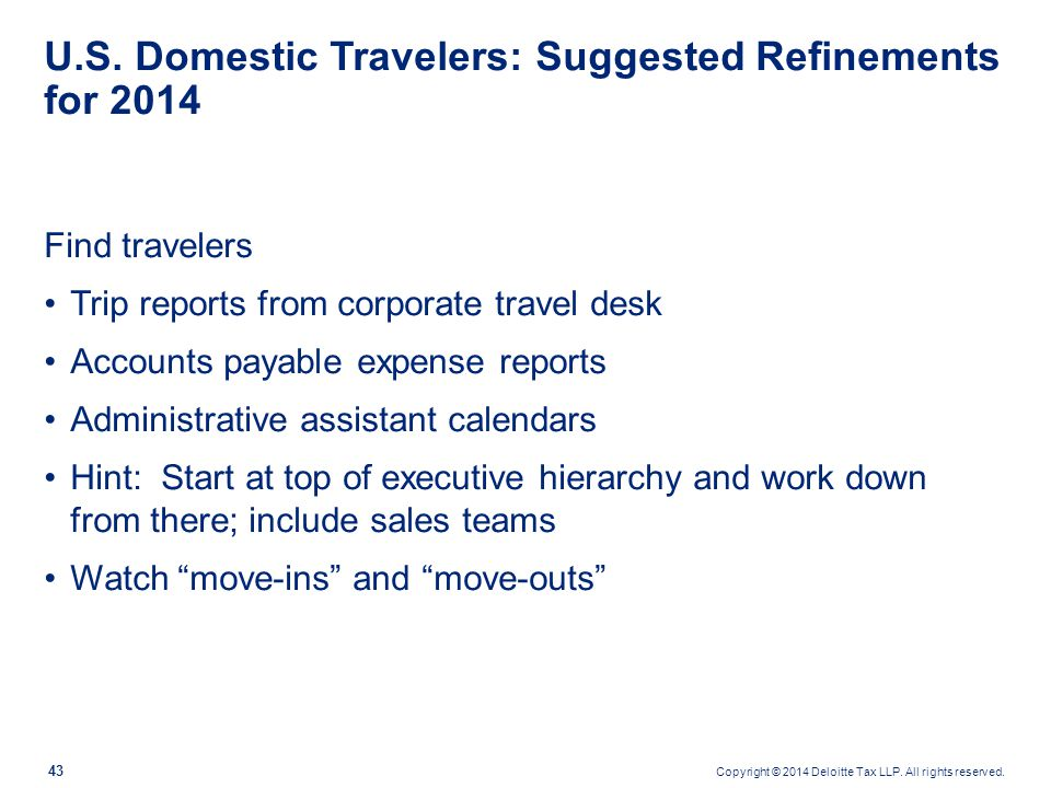 Copyright © 2014 Deloitte Tax LLP. All rights reserved. 43 U.S. Domestic Travelers: Suggested Refinements for 2014 Find travelers Trip reports from co
