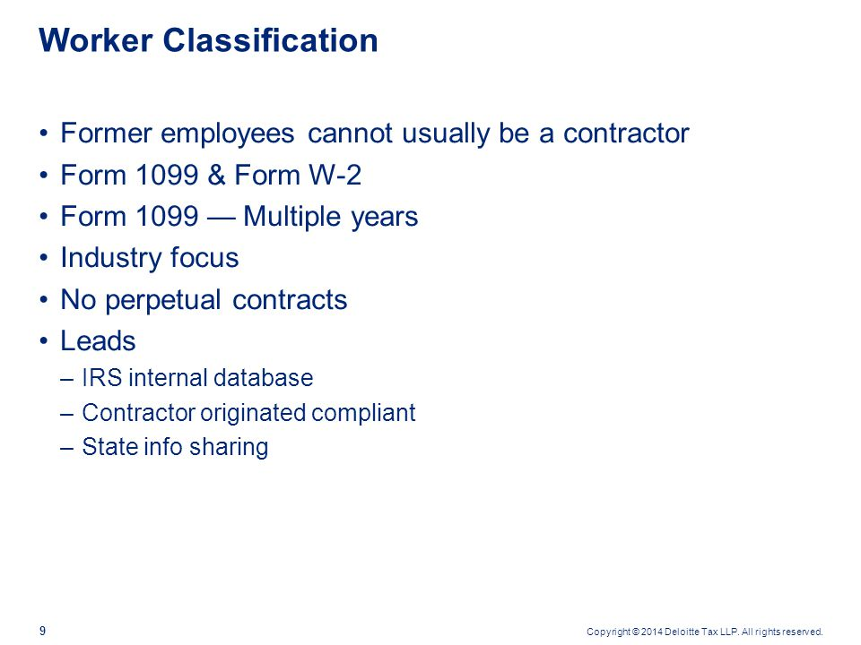 Copyright © 2014 Deloitte Tax LLP. All rights reserved. 9 Worker Classification Former employees cannot usually be a contractor Form 1099 & Form W-2 F