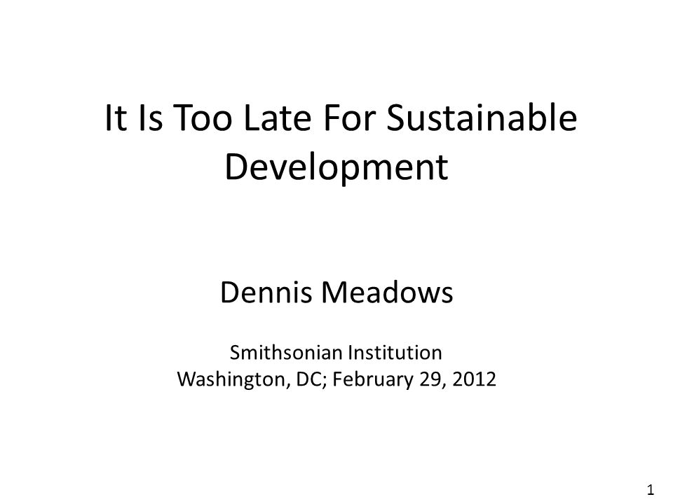 1 It Is Too Late For Sustainable Development Dennis Meadows Smithsonian Institution Washington, DC; February 29, 2012