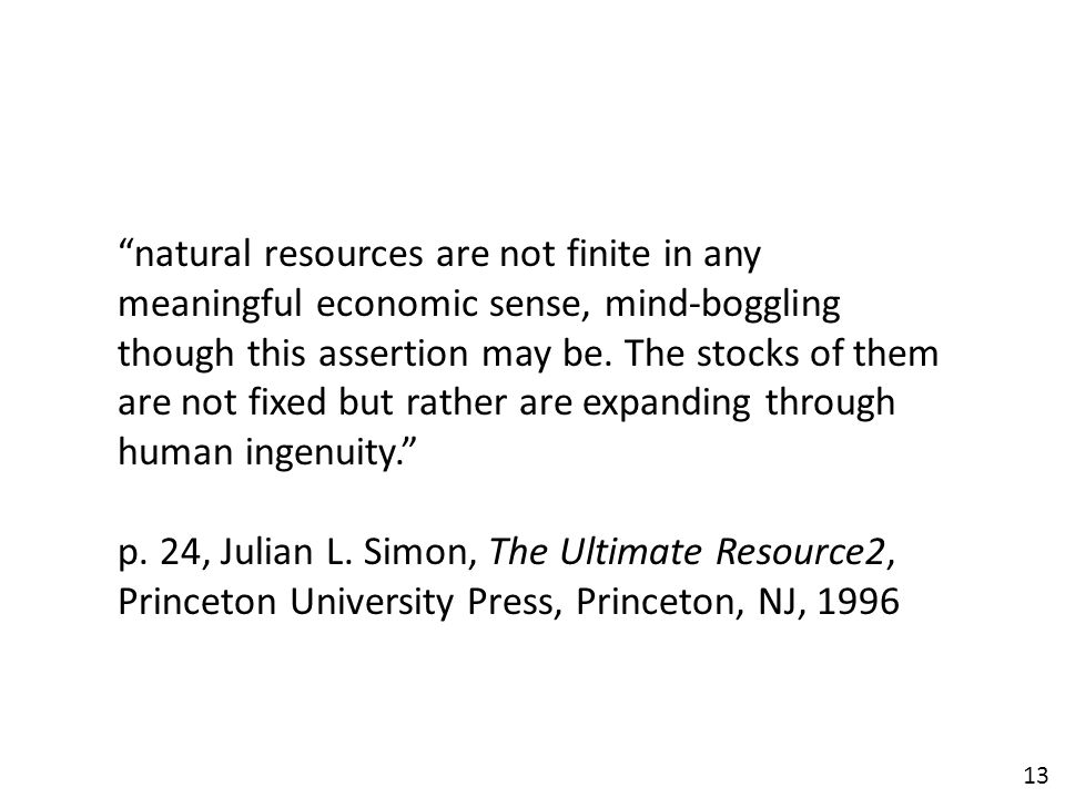 """13 """"natural resources are not finite in any meaningful economic sense, mind-boggling though this assertion may be. The stocks of them are not fixed bu"""
