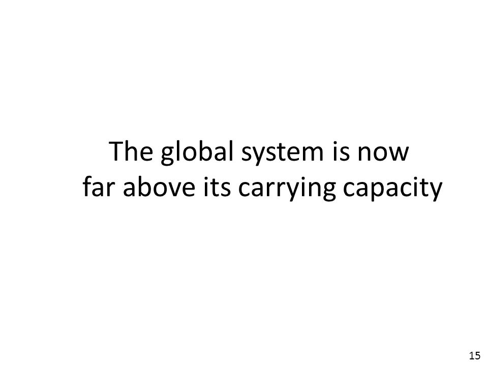 15 The global system is now far above its carrying capacity