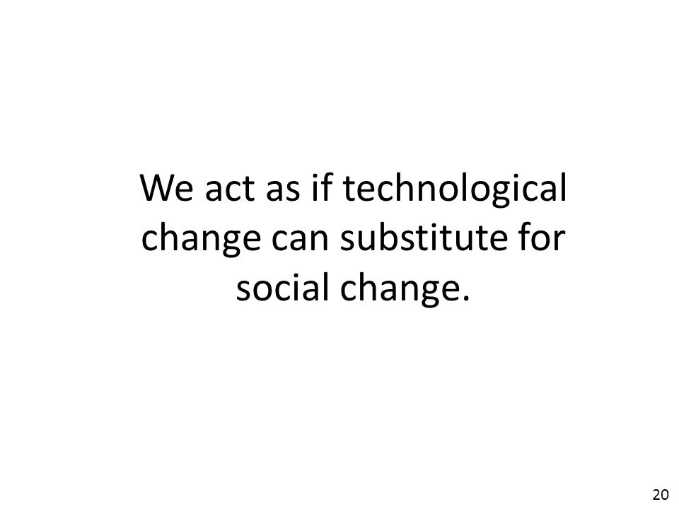 20 We act as if technological change can substitute for social change.