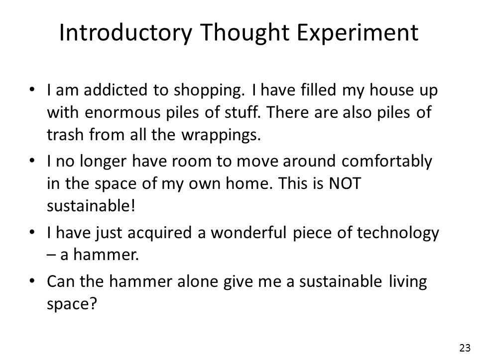 23 Introductory Thought Experiment I am addicted to shopping. I have filled my house up with enormous piles of stuff. There are also piles of trash fr