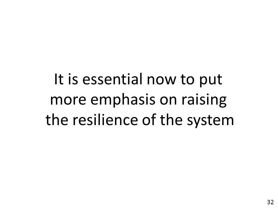 32 It is essential now to put more emphasis on raising the resilience of the system