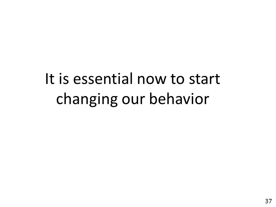 37 It is essential now to start changing our behavior