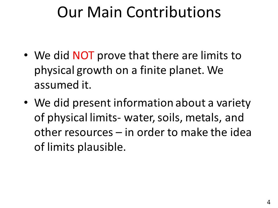 4 Our Main Contributions We did NOT prove that there are limits to physical growth on a finite planet. We assumed it. We did present information about