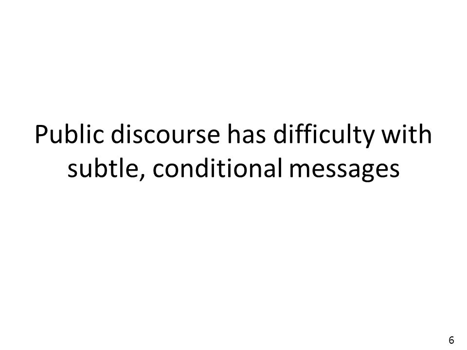 6 Public discourse has difficulty with subtle, conditional messages