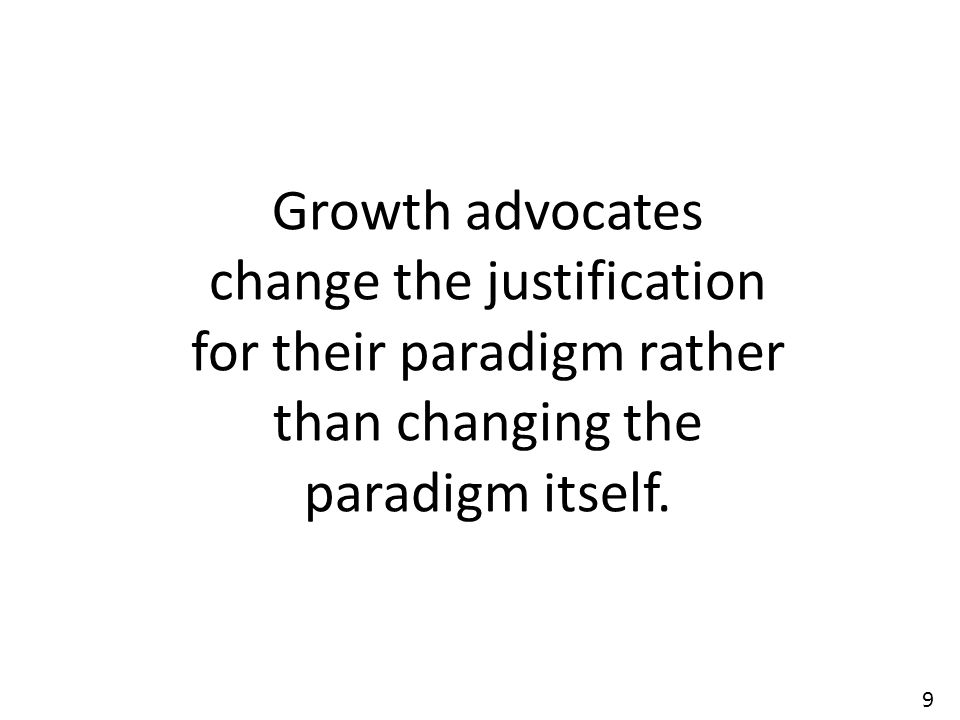 9 Growth advocates change the justification for their paradigm rather than changing the paradigm itself.