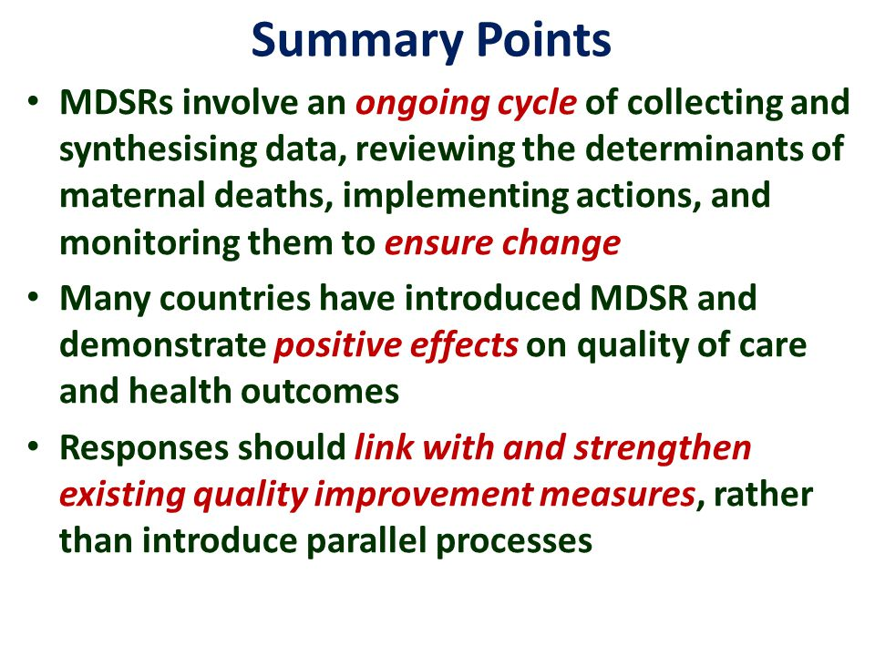 Summary Points MDSRs involve an ongoing cycle of collecting and synthesising data, reviewing the determinants of maternal deaths, implementing actions, and monitoring them to ensure change Many countries have introduced MDSR and demonstrate positive effects on quality of care and health outcomes Responses should link with and strengthen existing quality improvement measures, rather than introduce parallel processes