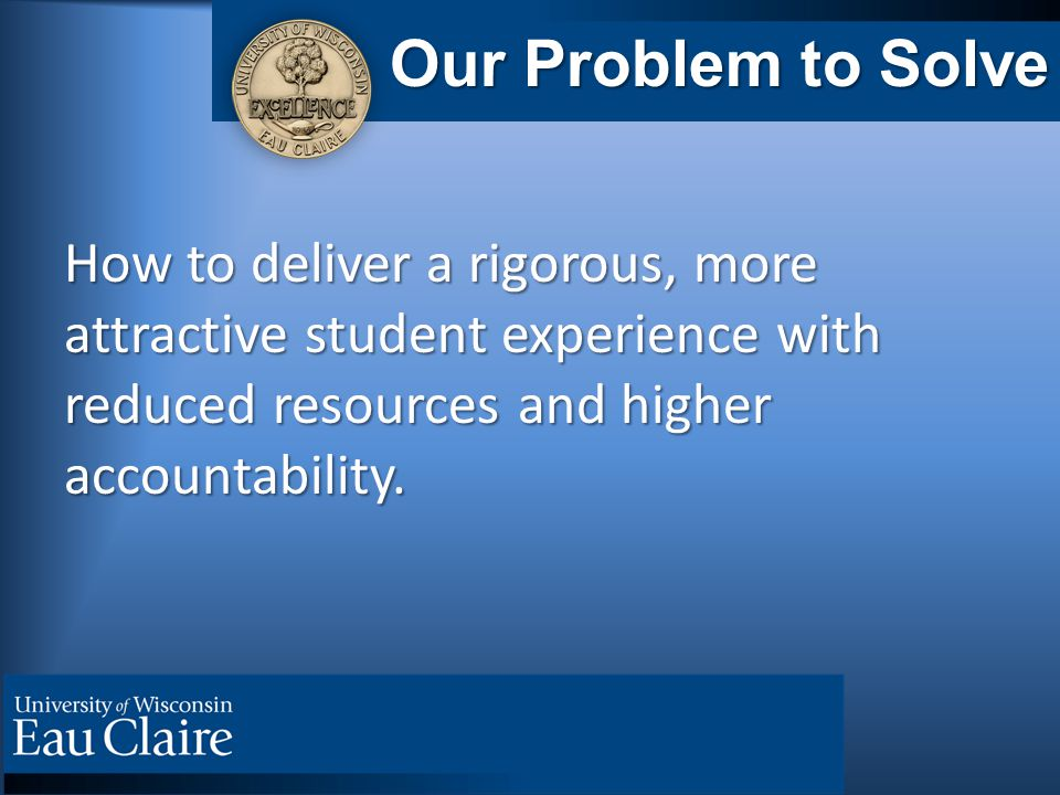 Our Problem to Solve How to deliver a rigorous, more attractive student experience with reduced resources and higher accountability.