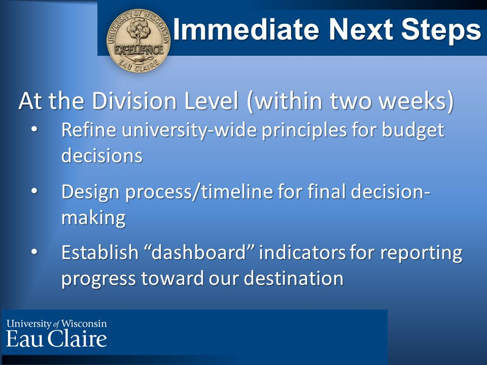 Immediate Next Steps At the Division Level (within two weeks) At the Division Level (within two weeks) Refine university-wide principles for budget decisions Refine university-wide principles for budget decisions Design process/timeline for final decision- making Design process/timeline for final decision- making Establish dashboard indicators for reporting progress toward our destination Establish dashboard indicators for reporting progress toward our destination