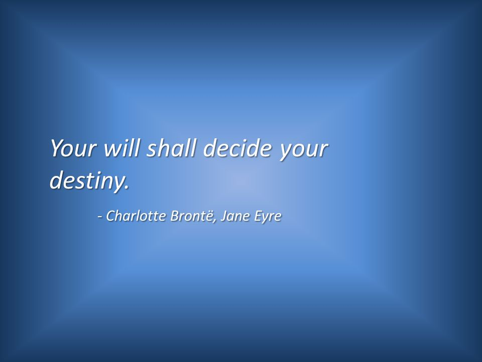 Your will shall decide your destiny. - Charlotte Brontë, Jane Eyre