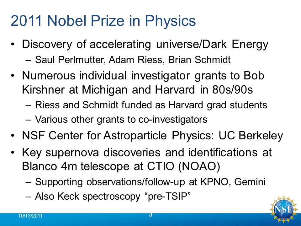 2011 Nobel Prize in Physics Discovery of accelerating universe/Dark Energy –Saul Perlmutter, Adam Riess, Brian Schmidt Numerous individual investigator grants to Bob Kirshner at Michigan and Harvard in 80s/90s –Riess and Schmidt funded as Harvard grad students –Various other grants to co-investigators NSF Center for Astroparticle Physics: UC Berkeley Key supernova discoveries and identifications at Blanco 4m telescope at CTIO (NOAO) –Supporting observations/follow-up at KPNO, Gemini –Also Keck spectroscopy pre-TSIP 3 10/13/2011