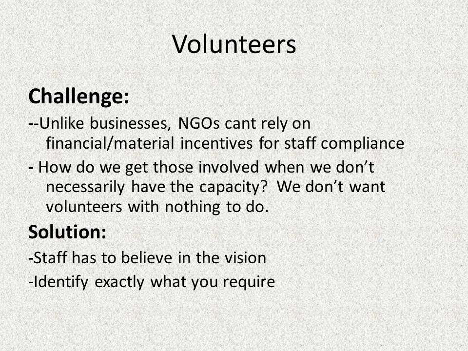 Volunteers Challenge: --Unlike businesses, NGOs cant rely on financial/material incentives for staff compliance - How do we get those involved when we don't necessarily have the capacity.