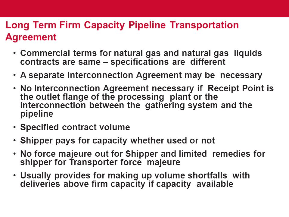 Long Term Firm Capacity Pipeline Transportation Agreement Capacity shortfall make up typically limited in time Usually cannot make up shortfalls with third party gas/product Term typically 15 – 20 years If FERC regulated, rates in accordance with tariff, adjusted annually by the FERC Index (but never below original rate) If not FERC regulated, rate specified in contract, subject to annual adjustment (but never below original rate) Monthly payment Creditworthiness – Transporter can request adequate assurances of performance – letter of credit, pre-payment, etc.