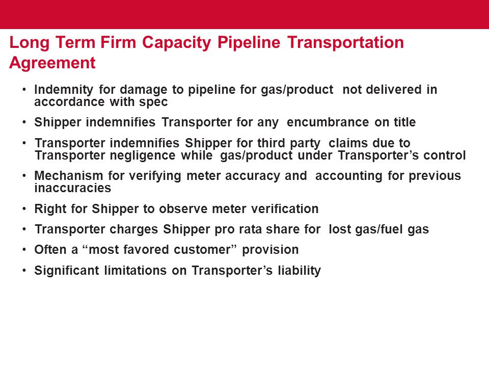 Long Term Firm Capacity Pipeline Transportation Agreement Indemnity for damage to pipeline for gas/product not delivered in accordance with spec Shipper indemnifies Transporter for any encumbrance on title Transporter indemnifies Shipper for third party claims due to Transporter negligence while gas/product under Transporter's control Mechanism for verifying meter accuracy and accounting for previous inaccuracies Right for Shipper to observe meter verification Transporter charges Shipper pro rata share for lost gas/fuel gas Often a most favored customer provision Significant limitations on Transporter's liability