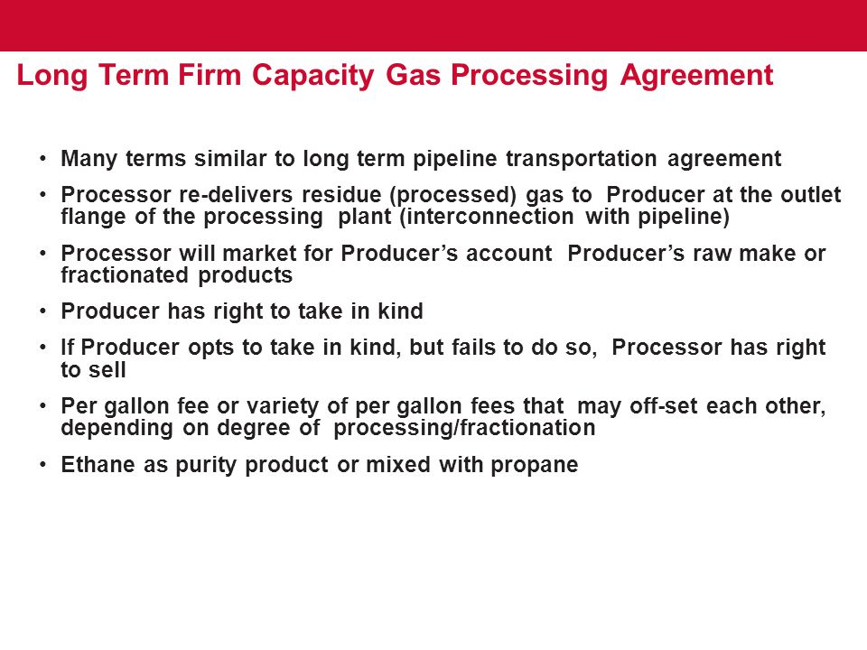 Long Term Firm Capacity Gas Processing Agreement Many terms similar to long term pipeline transportation agreement Processor re-delivers residue (processed) gas to Producer at the outlet flange of the processing plant (interconnection with pipeline) Processor will market for Producer's account Producer's raw make or fractionated products Producer has right to take in kind If Producer opts to take in kind, but fails to do so, Processor has right to sell Per gallon fee or variety of per gallon fees that may off-set each other, depending on degree of processing/fractionation Ethane as purity product or mixed with propane