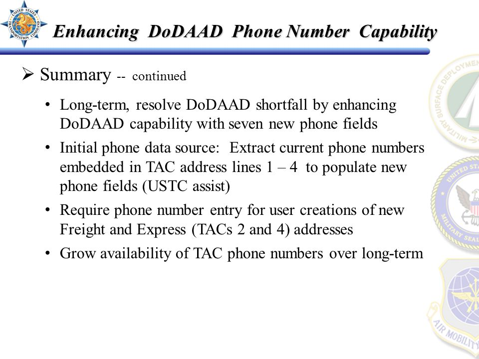  Summary -- continued Long-term, resolve DoDAAD shortfall by enhancing DoDAAD capability with seven new phone fields Initial phone data source: Extract current phone numbers embedded in TAC address lines 1 – 4 to populate new phone fields (USTC assist) Require phone number entry for user creations of new Freight and Express (TACs 2 and 4) addresses Grow availability of TAC phone numbers over long-term Enhancing DoDAAD Phone Number Capability