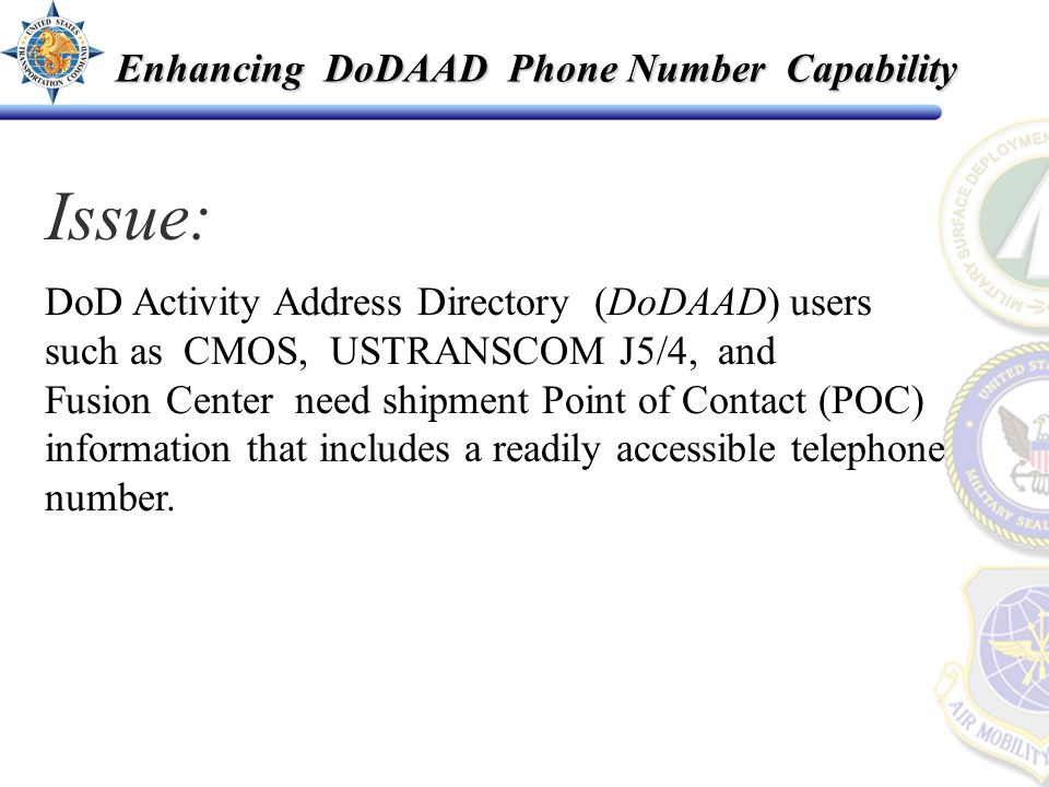 Enhancing DoDAAD Phone Number Capability DoD Activity Address Directory (DoDAAD) users such as CMOS, USTRANSCOM J5/4, and Fusion Center need shipment Point of Contact (POC) information that includes a readily accessible telephone number.