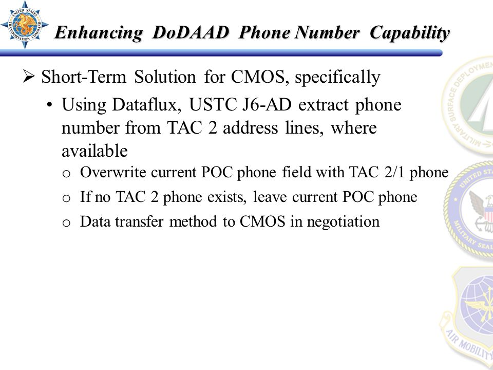  Short-Term Solution for CMOS, specifically Using Dataflux, USTC J6-AD extract phone number from TAC 2 address lines, where available o Overwrite current POC phone field with TAC 2/1 phone o If no TAC 2 phone exists, leave current POC phone o Data transfer method to CMOS in negotiation Enhancing DoDAAD Phone Number Capability