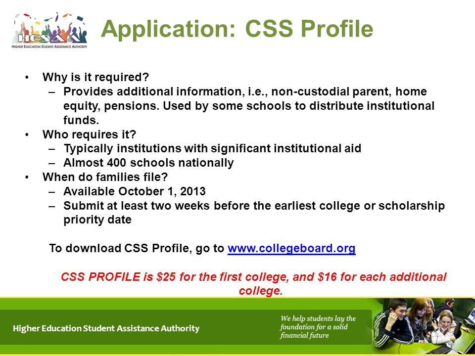 Higher Education Student Assistance Authority Application: CSS Profile Why is it required? –Provides additional information, i.e., non-custodial paren