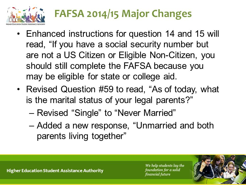 "Higher Education Student Assistance Authority FAFSA 2014/15 Major Changes Enhanced instructions for question 14 and 15 will read, ""If you have a socia"