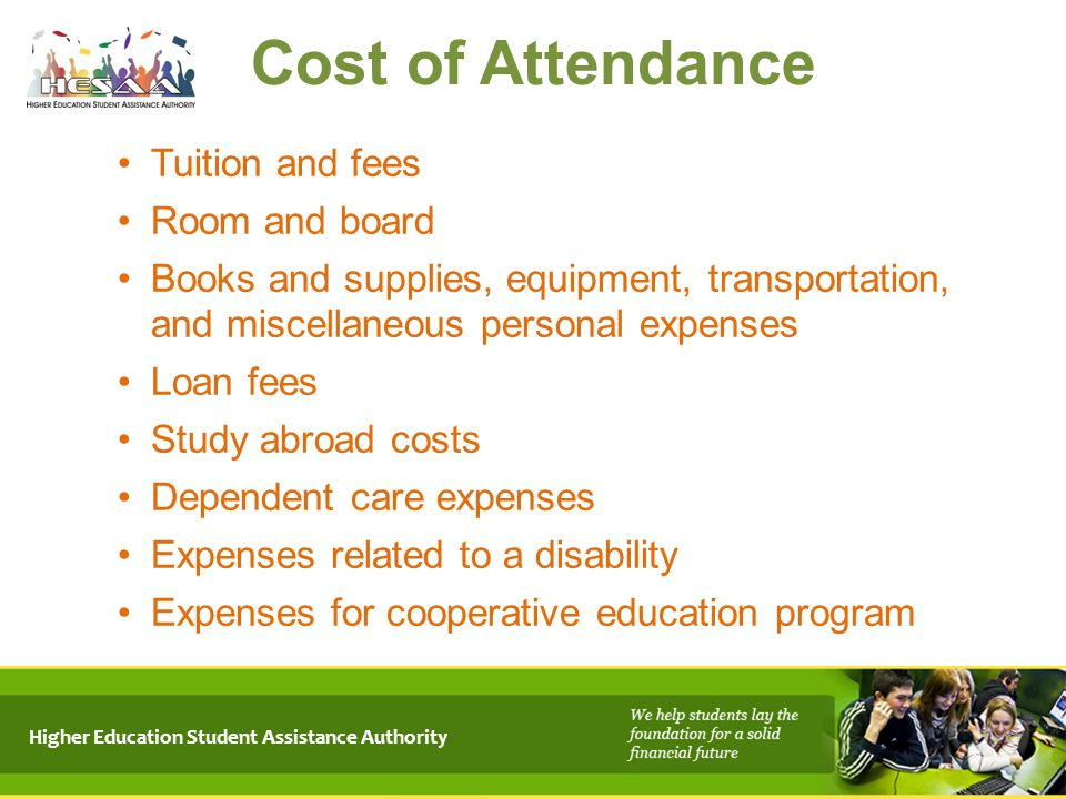 Higher Education Student Assistance Authority Cost of Attendance Tuition and fees Room and board Books and supplies, equipment, transportation, and mi