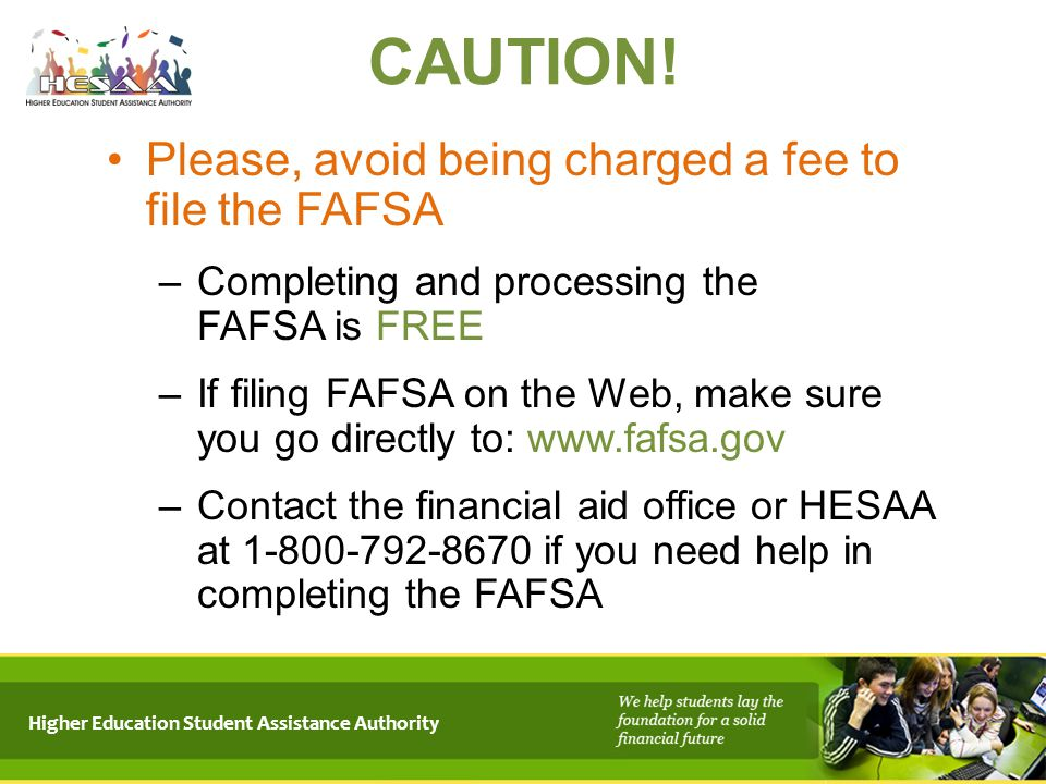 CAUTION! Please, avoid being charged a fee to file the FAFSA –Completing and processing the FAFSA is FREE –If filing FAFSA on the Web, make sure you g
