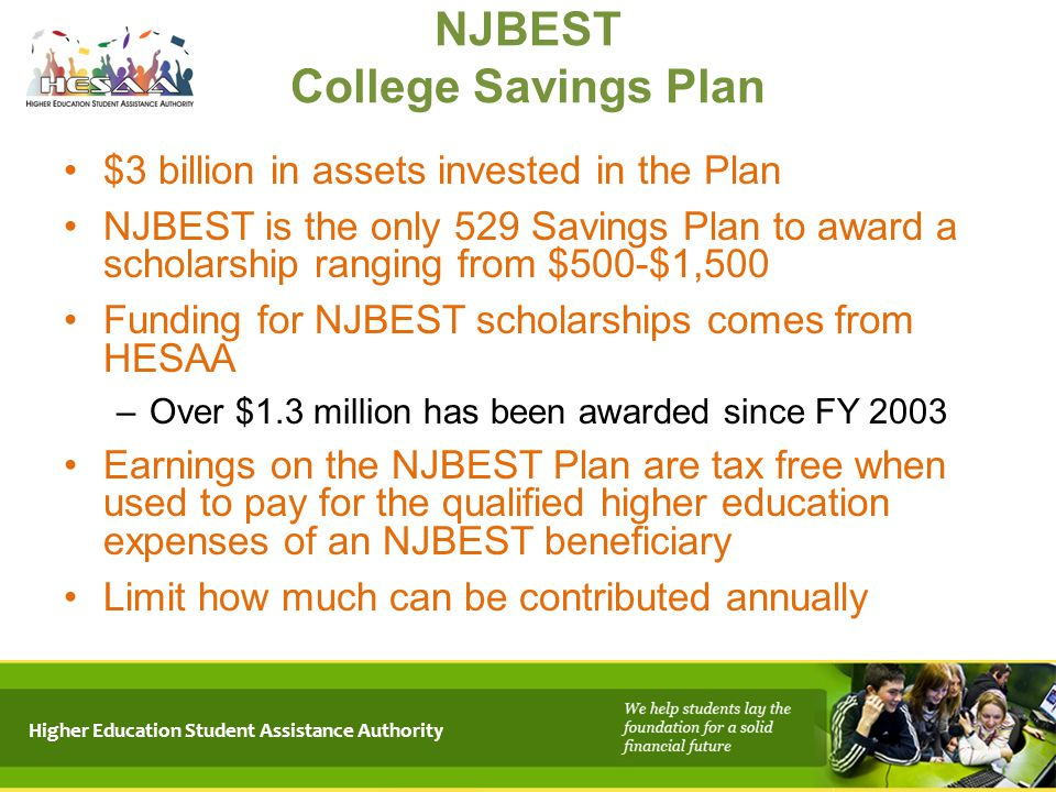 Higher Education Student Assistance Authority $3 billion in assets invested in the Plan NJBEST is the only 529 Savings Plan to award a scholarship ran