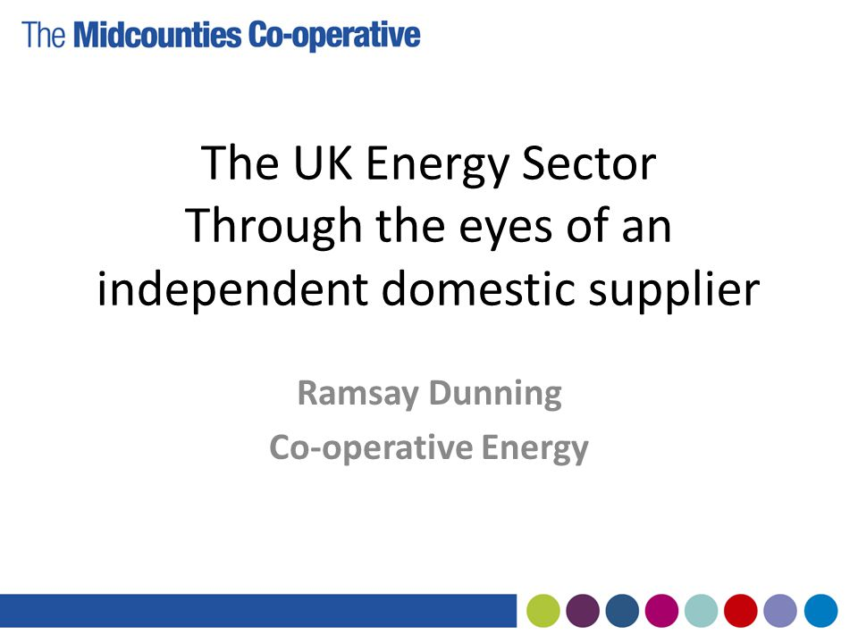 The UK Energy Sector Through the eyes of an independent domestic supplier Ramsay Dunning Co-operative Energy