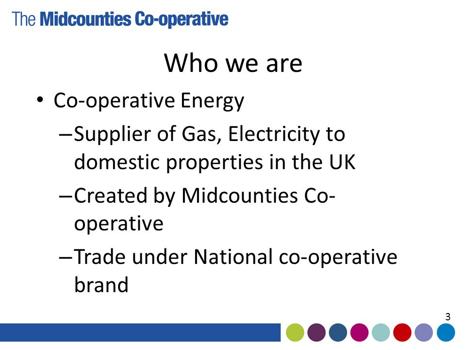Who we are Co-operative Energy – Supplier of Gas, Electricity to domestic properties in the UK – Created by Midcounties Co- operative – Trade under National co-operative brand 3