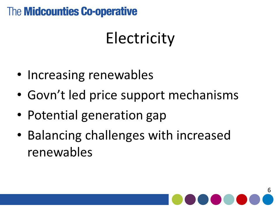 Electricity Increasing renewables Govn't led price support mechanisms Potential generation gap Balancing challenges with increased renewables 6